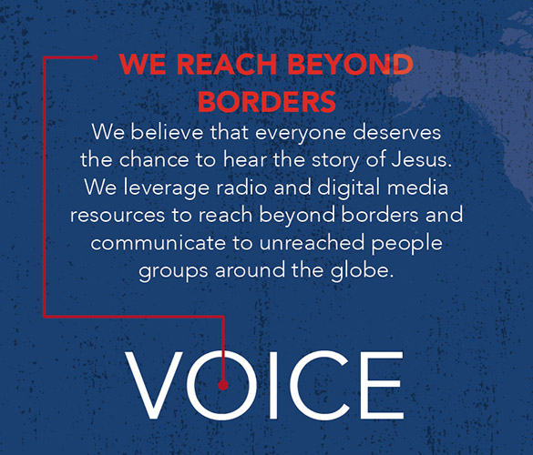 Graphic that says We Reach Beyond Borders. We believe that everyone deserves the chance to hear the story of Jesus. We leverage radio and digital media resources to reach beyond borders and communicate to unreached people groups around the globe.